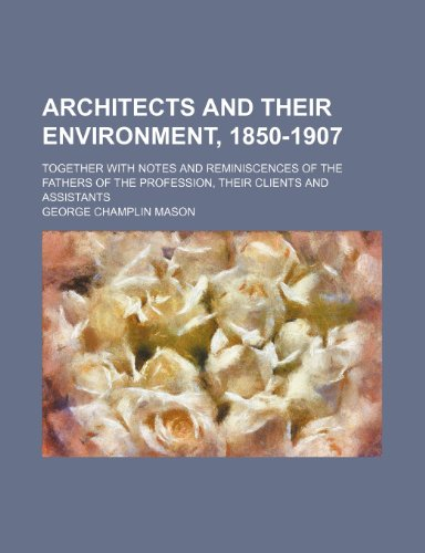 Architects and Their Environment, 1850-1907; Together With Notes and Reminiscences of the Fathers of the Profession, Their Clients and Assistants