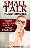 Small Talk In Just Minutes! - Master How to Make Small Talk Almost Effortlessly...