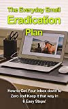 The Everyday Email Eradication Plan: How to Get Your Inbox down to Zero and Keep it that way in 6 Easy Steps! (Technology Dominance Book 1)