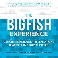 The Big Fish Experience: Create Memorable Presentations That Reel In Your Audience Front Cover