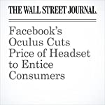 Facebook's Oculus Cuts Price of Headset to Entice Consumers | Sarah E. Needleman