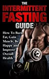 The Intermittent Fasting Guide:  How To Burn Fat, Gain Muscle, Be Happy And Improve Overall Health (Lose Weight, Build Lean Muscle, Increase Metabolism, Stay Healthy, Live Longer, High Energy)