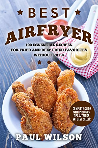 Best Airfryer: 100 Essential Recipes For Fried and Deep Fried Favorites Without Fat by Paul Wilson