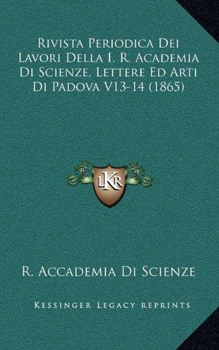 Rivista Periodica Dei Lavori Della I. R. Academia Di Scienze, Lettere Ed Arti Di Padova V13-14 (1865)