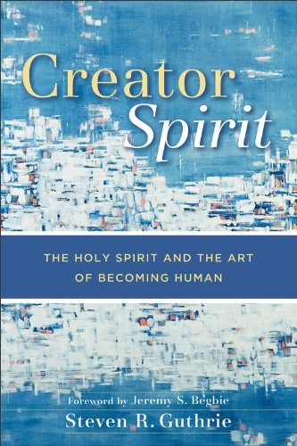 Creator Spirit: The Holy Spirit and the Art of Becoming Human, Steven R. Guthrie