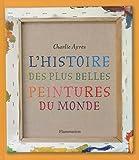 echange, troc Charlie Ayres - L'histoire des plus belles peintures du monde