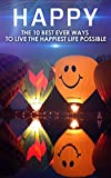 Happy: The 10 Best Ever Ways To Live The Happiest Life Possible ( FREE bonus 5 Part Course )