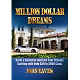 Million Dollar Dreams; Build a Business and Live Your Dreams Starting with Only $50 to $900 Cash. (Start A Business...