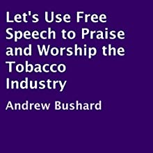 Let's Use Free Speech to Praise and Worship the Tobacco Industry (       UNABRIDGED) by Andrew Bushard Narrated by Alice Reid-Hartman