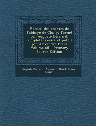 Recueil Des Chartes de L'Abbaye de Cluny, Forme Par Auguste Bernard, Complete, Revise Et Publie Par Alexandre Bruel Volume 05 - Primary Source Edition