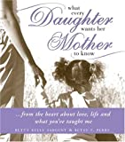 img - for What Every Daughter Wants Her Mother to Know: From the Heart about Life, Love and What You've Taught Me book / textbook / text book