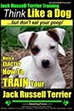 Jack Russell Terrier Training, Think Like a Dog, But Don't Eat your Poop!: Here's EXACTLY How To Train Your Jack Russell Terrier (Volume 2)