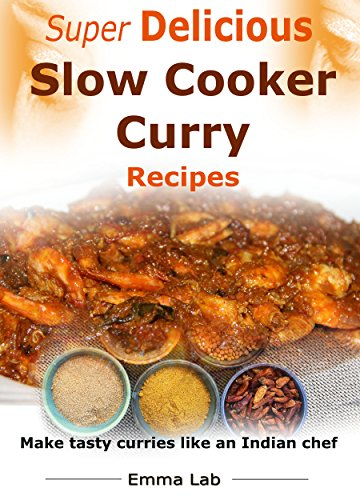 Super delicious slow cooker curry recipes: make tasty curries like an Indian chef by Emma Lab