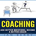 Coaching: Ask Better Questions, Become a Better Coach Audiobook by Ian Berry Narrated by Forris Day Jr