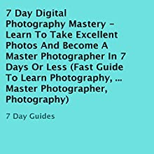 7 Day Digital Photography Mastery: Learn to Take Excellent Photos and Become a Master Photographer in 7 Days or Less (       UNABRIDGED) by 7 Day Guides Narrated by Irene Dipty