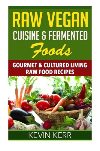 Raw Vegan Cuisine & Fermented Foods: Gourmet & Cultured Living Raw Food Recipes. by Kevin Kerr