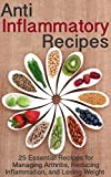 Anti Inflammatory Recipes: 25 Essential Recipes for Managing Arthritis, Reducing Inflammation, and Losing Weight