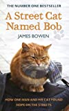 A Street Cat Named Bob: How One Man and His Cat Found Hope on the Streets James Bowen