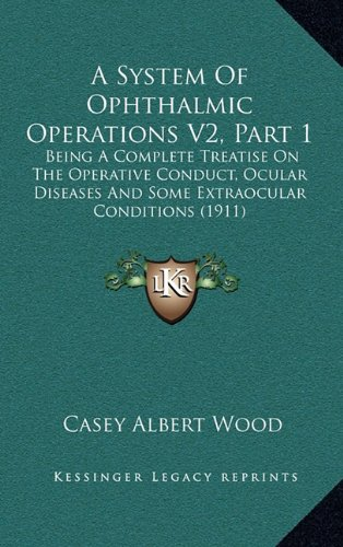 A   System of Ophthalmic Operations V2, Part 1: Being a Complete Treatise on the Operative Conduct, Ocular Diseases and Some Extraocular Conditions (1