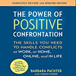 The Power of Positive Confrontation: The Skills You Need to Handle Conflicts at Work, at Home, Online, and in Life - Completely Revised and Updated Edition | Barbara Pachter