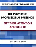The Power of Professional Presence: Get Their Attention and Keep It ! (Coach Stef - Advance Your Career Book 1)