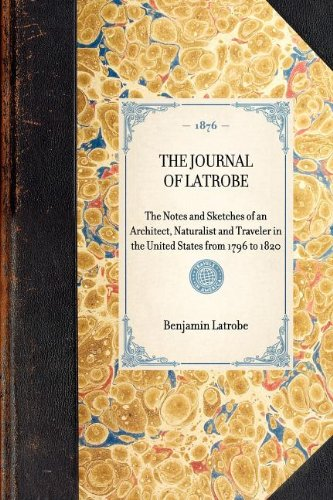 THE JOURNAL OF LATROBE~The Notes and Sketches of an Architect, Naturalist and Traveler in the United States from 1796 to 1820 (Travel in America)