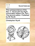 img - for The correspondence of the Rev. C. Wyvill with the Right Honourable William Pitt. Part I. The second edition. Published by Mr Wyvill. book / textbook / text book