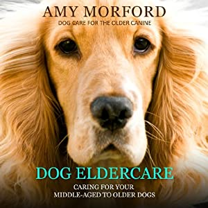 Dog Eldercare: Caring for Your Middle-Aged to Older Dog (Dog Care for the Older Canine) | [Amy Morford]