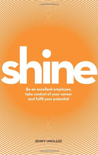 Shine: Be an Excellent Employee, Take Control of Your Career and Fulfil Your Potential