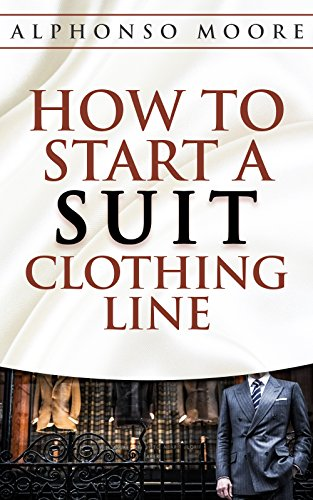 Suit Clothing Line Start up Guide: How to Start And Grow a Successful Suit Clothing Line ( How to Start a Suit Clothing line E-Book): The definitive step ... ( How to Start a Clothing line) Book 1)