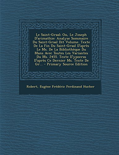 Le  Saint-Graal; Ou, Le Joseph D'Arimathie: Analyse Sommaire Du Saint-Graal Dit Volume. Texte de La Fin Du Saint-Graal D'Apres Le Ms. de La Bibliotheq