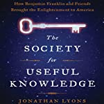 The Society for Useful Knowledge: How Benjamin Franklin and Friends Brought the Enlightenment to America | Jonathan Lyons