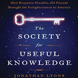 The Society for Useful Knowledge: How Benjamin Franklin and Friends Brought the Enlightenment to America | [Jonathan Lyons]