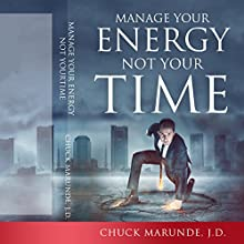 Manage Your Energy Not Your Time: The Best Kept Secret to Personal Success and Happiness Audiobook by Chuck Marunde J.D. Narrated by Chuck Marunde J.D.