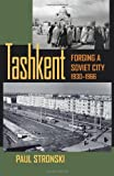 Tashkent: Forging a Soviet City, 1930–1966 (Central Eurasia in Context)