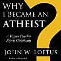 Why I Became an Atheist: A Former Preacher Rejects Christianity: Revised & Expanded Hörbuch von John W. Loftus Gesprochen von: Buzz Kemper
