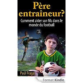 P�re entra�neur?: Comment aider son fils dans le monde du football