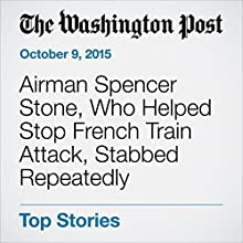 Airman Spencer Stone, Who Helped Stop French Train Attack, Stabbed Repeatedly (       UNABRIDGED) by Dan Lamothe Narrated by Sam Scholl