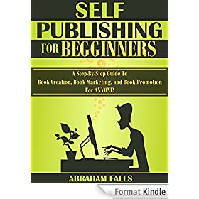 Self Publishing: For Beginners - A Step-By-Step Guide To Book Creation, Book Marketing, and Book Promotion For ANYONE! (Self Publishing, Book Creation, Book Promotion 1) (English Edition)
