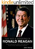 THE WIT & WISDOM OF RONALD REAGAN - Inspiring quotes, jokes and speeches from a true American original