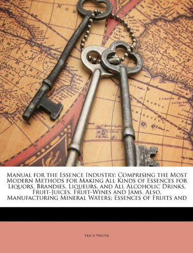 Manual for the Essence Industry: Comprising the Most Modern Methods for Making All Kinds of Essences for Liquors, Brandies, Liqueurs, and All ... Mineral Waters; Essences of Fruits and