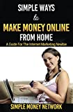 Simple Ways To Make Money Online From Home: A Guide For The Internet Marketing Newbie