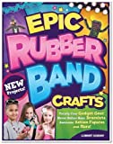 Epic Rubber Band Crafts: Totally Cool Gadget Gear, Never Before Seen Bracelets, Awesome Action Figures, and More! by Dorsey, Colleen (2014) Paperback