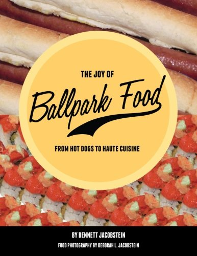 The Joy of Ballpark Food: From Hot Dogs to Haute Cuisine by Bennett Jacobstein