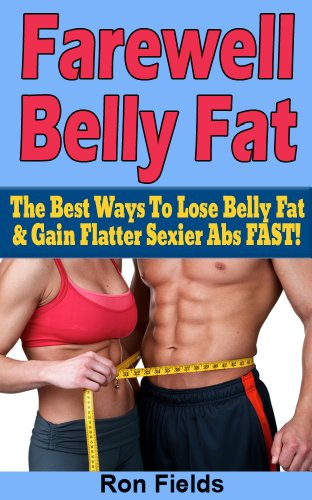 Farewell Belly Fat: The Best Ways To Lose Belly Fat & Gain Flatter Sexier Abs FAST! (Fat loss, Weight management)