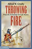 Throwing Fire: Projectile Technology through History (0521156319) by Crosby, Alfred W.
