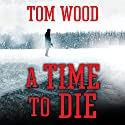 A Time to Die: Victor the Assassin, Book 6 Audiobook by Tom Wood Narrated by Rob Shapiro