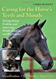Caring for the Horses Teeth and Mouth: Solving Dental Problems and Improving Health, Comfort, and Performance