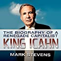 King Icahn: The Biography of a Renegade Capitalist Audiobook by Mark Stevens Narrated by Mark Stevens