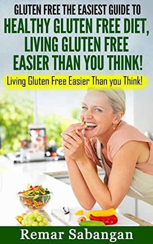 GLUTEN FREE THE EASIEST GUIDE TO HEALTHY GLUTEN FREE DIET, LIVING GLUTEN FREE EASIER THAN YOU THINK! by Remar Sabangan